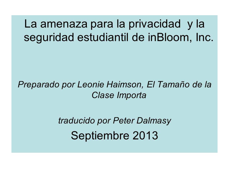La amenaza para la privacidad y la seguridad estudiantil de inBloom, Inc. Preparado por Leonie Haimson, El Tamaño de la Clase Importa traducido por Pe