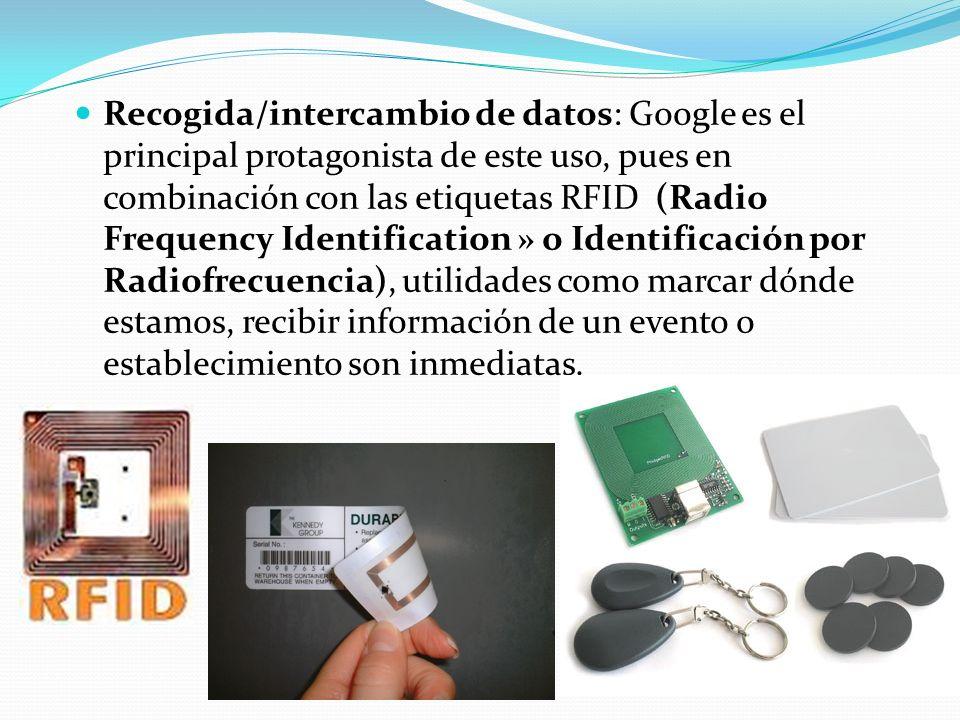 Recogida/intercambio de datos: Google es el principal protagonista de este uso, pues en combinación con las etiquetas RFID (Radio Frequency Identifica