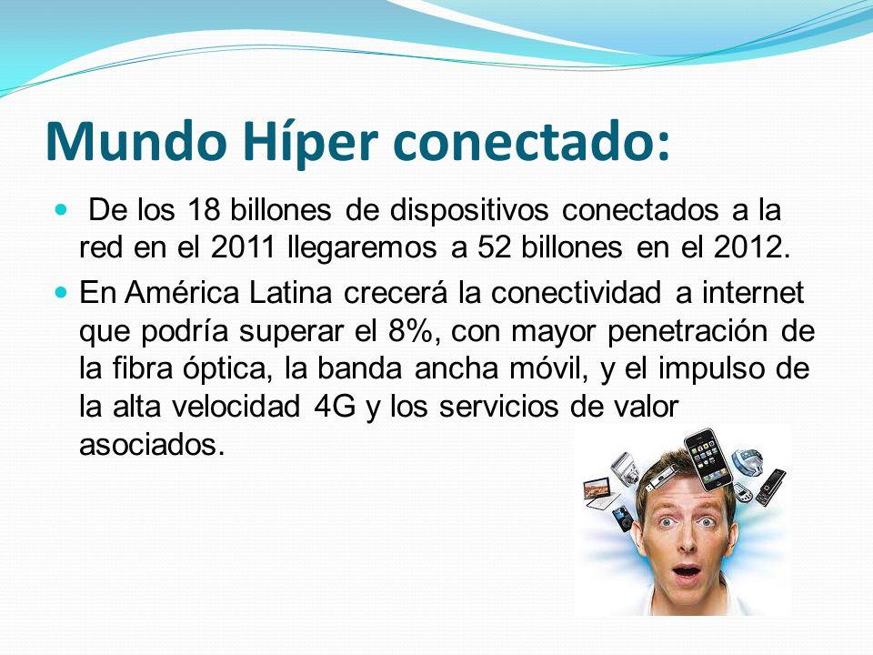 Mundo Híper conectado: De los 18 billones de dispositivos conectados a la red en el 2011 llegaremos a 52 billones en el 2012. En América Latina crecer