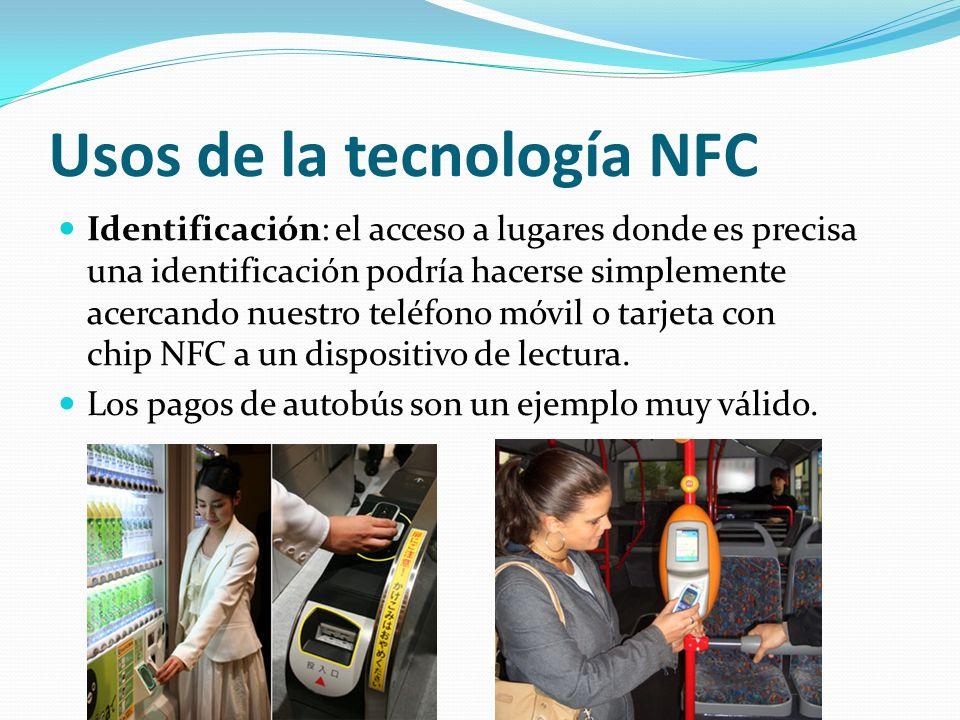 Usos de la tecnología NFC Identificación: el acceso a lugares donde es precisa una identificación podría hacerse simplemente acercando nuestro teléfon