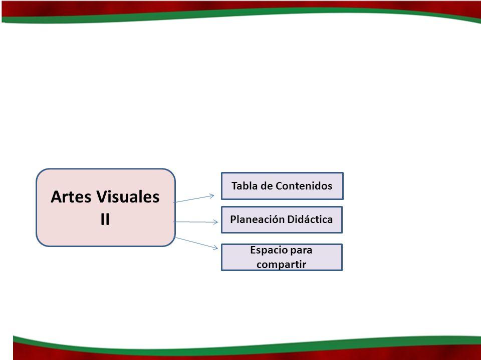 Artes Visuales II Tabla de Contenidos Planeación Didáctica Espacio para compartir
