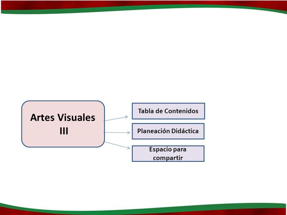 Artes Visuales III Tabla de Contenidos Planeación Didáctica Espacio para compartir
