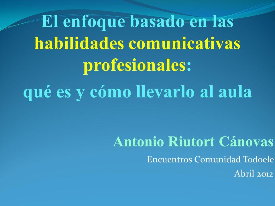 El enfoque basado en las habilidades comunicativas profesionales: qué es y cómo llevarlo al aula Antonio Riutort Cánovas Encuentros Comunidad Todoele