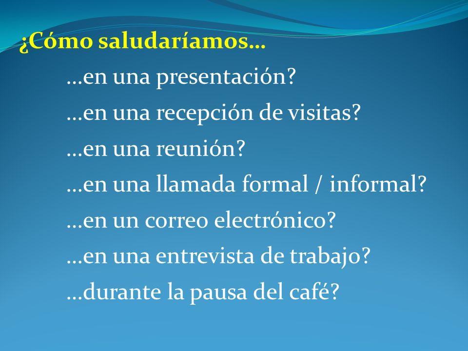 ¿Cómo saludaríamos… …en una presentación? …en una recepción de visitas? …en una reunión? …en una llamada formal / informal? …en un correo electrónico?