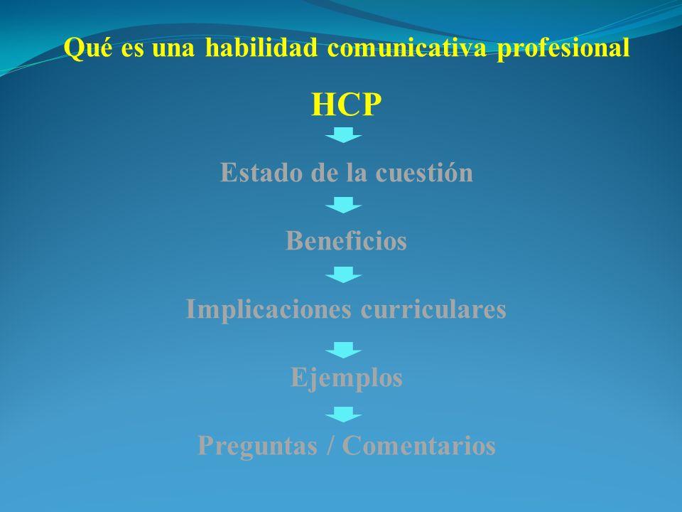 Qué es una habilidad comunicativa profesional HCP Estado de la cuestión Beneficios Implicaciones curriculares Ejemplos Preguntas / Comentarios