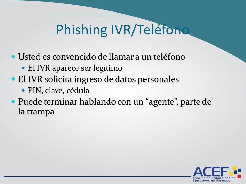 Phishing IVR/Teléfono Usted es convencido de llamar a un teléfono Usted es convencido de llamar a un teléfono El IVR aparece ser legítimo El IVR solicita ingreso de datos personales El IVR solicita ingreso de datos personales PIN, clave, cédula Puede terminar hablando con un agente, parte de la trampa Puede terminar hablando con un agente, parte de la trampa