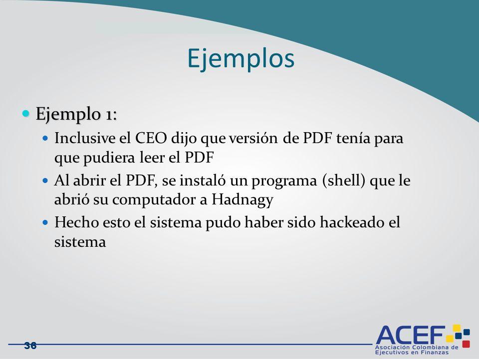 Ejemplo 1: Ejemplo 1: Inclusive el CEO dijo que versión de PDF tenía para que pudiera leer el PDF Al abrir el PDF, se instaló un programa (shell) que le abrió su computador a Hadnagy Hecho esto el sistema pudo haber sido hackeado el sistema 36 Ejemplos