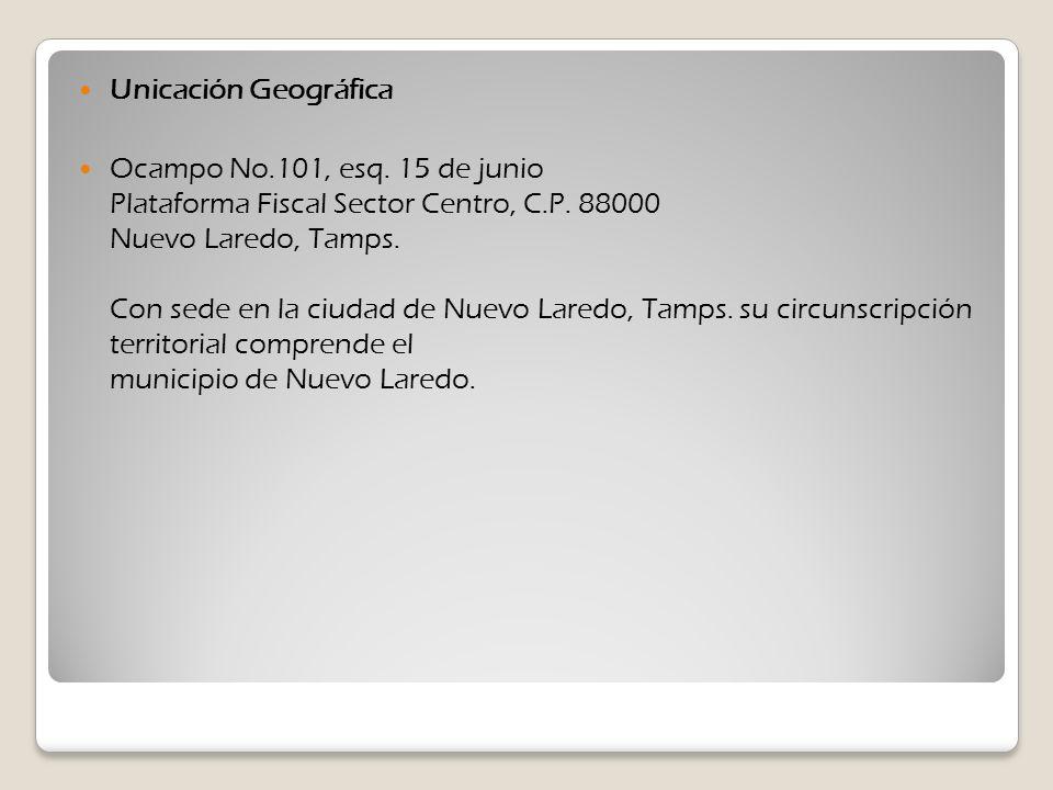 Unicación Geográfica Ocampo No.101, esq. 15 de junio Plataforma Fiscal Sector Centro, C.P. 88000 Nuevo Laredo, Tamps. Con sede en la ciudad de Nuevo L