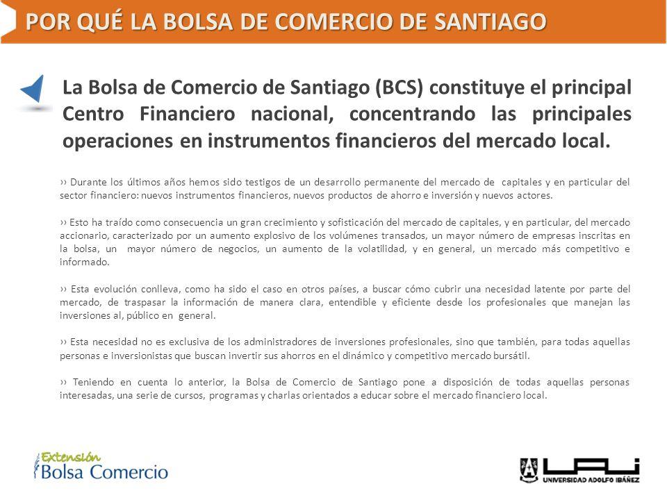 POR QUÉ LA BOLSA DE COMERCIO DE SANTIAGO La Bolsa de Comercio de Santiago (BCS) constituye el principal Centro Financiero nacional, concentrando las p
