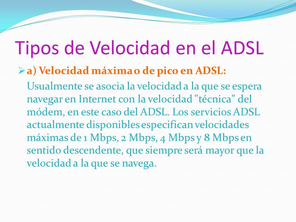 Tipos de Velocidad en el ADSL a) Velocidad máxima o de pico en ADSL: Usualmente se asocia la velocidad a la que se espera navegar en Internet con la v
