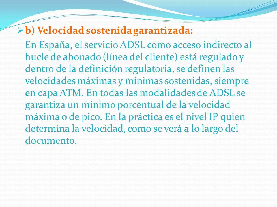 b) Velocidad sostenida garantizada: En España, el servicio ADSL como acceso indirecto al bucle de abonado (línea del cliente) está regulado y dentro d