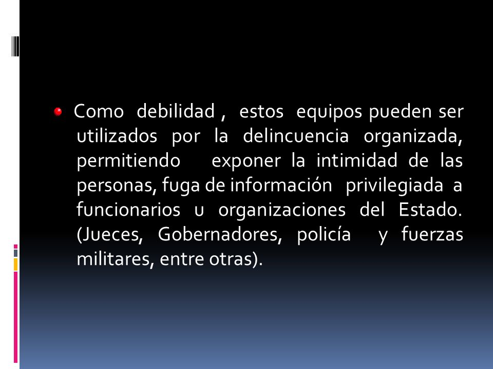 Como debilidad, estos equipos pueden ser utilizados por la delincuencia organizada, permitiendo exponer la intimidad de las personas, fuga de informac