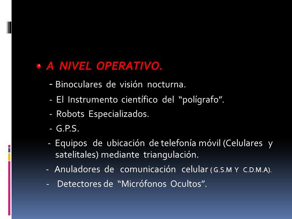 A NIVEL OPERATIVO. - Binoculares de visión nocturna. - El Instrumento científico del polígrafo. - Robots Especializados. - G.P.S. - Equipos de ubicaci