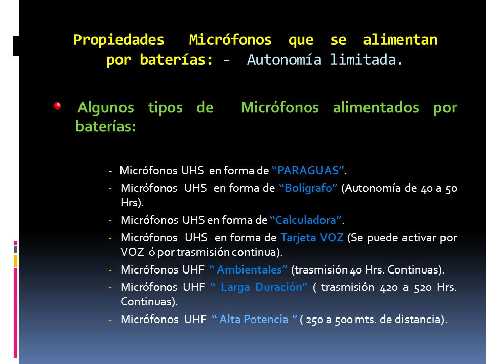 Propiedades Micrófonos que se alimentan por baterías: - Autonomía limitada. Algunos tipos de Micrófonos alimentados por baterías: - Micrófonos UHS en
