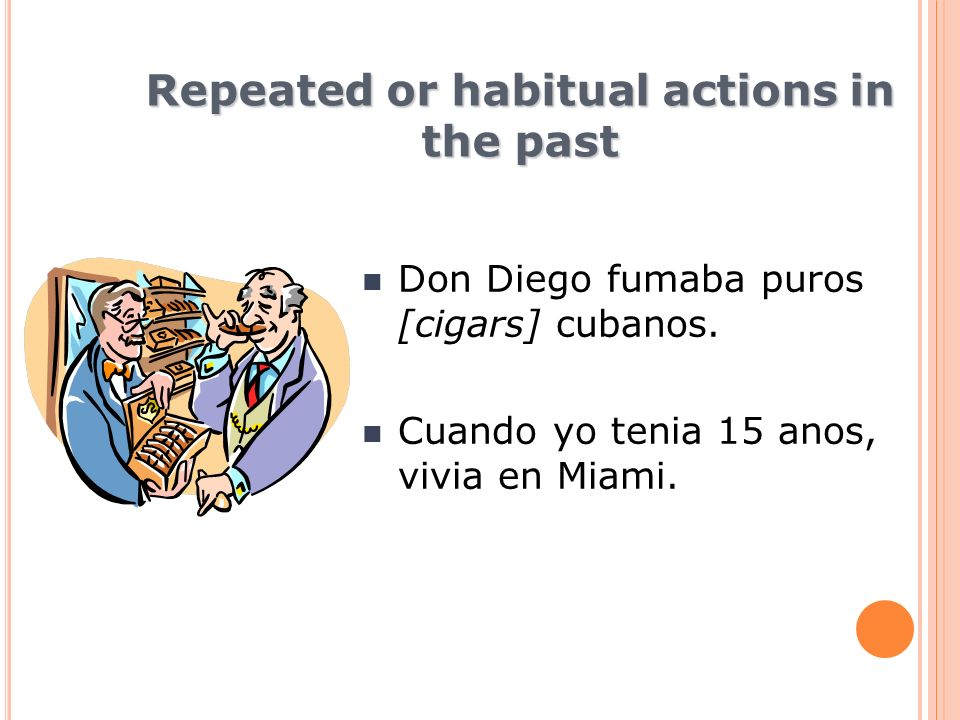 Repeated or habitual actions in the past Don Diego fumaba puros [cigars] cubanos.