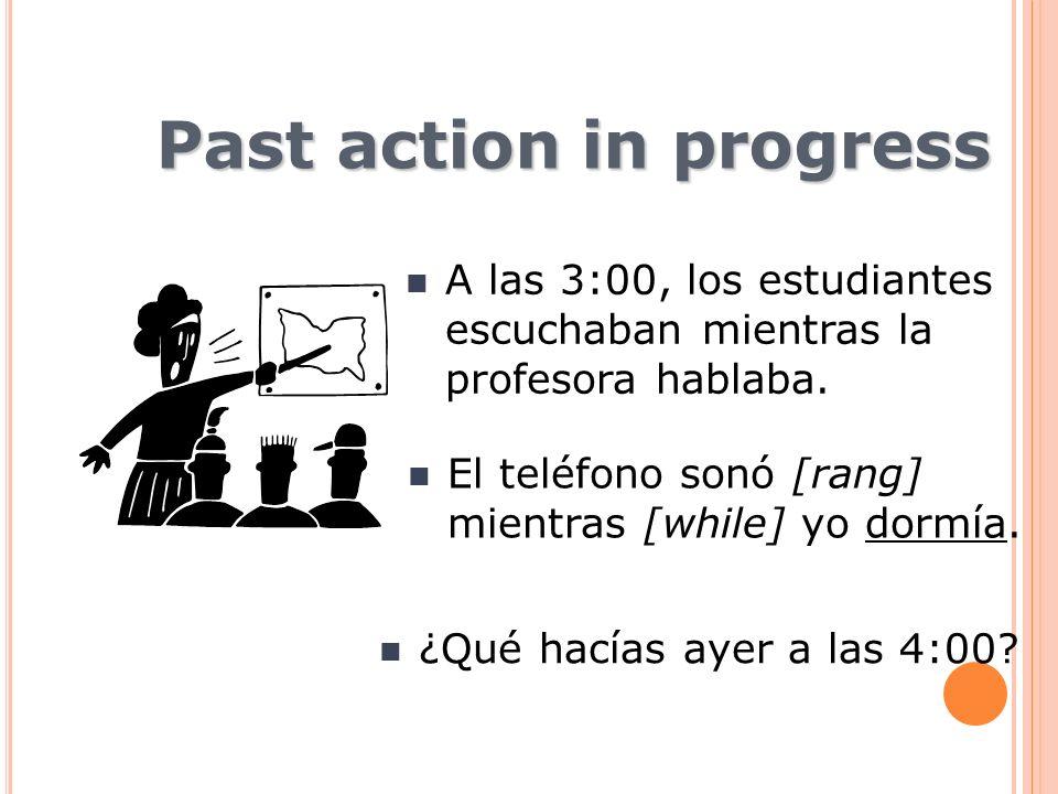 Past action in progress A las 3:00, los estudiantes escuchaban mientras la profesora hablaba. El teléfono sonó [rang] mientras [while] yo dormía. ¿Qué