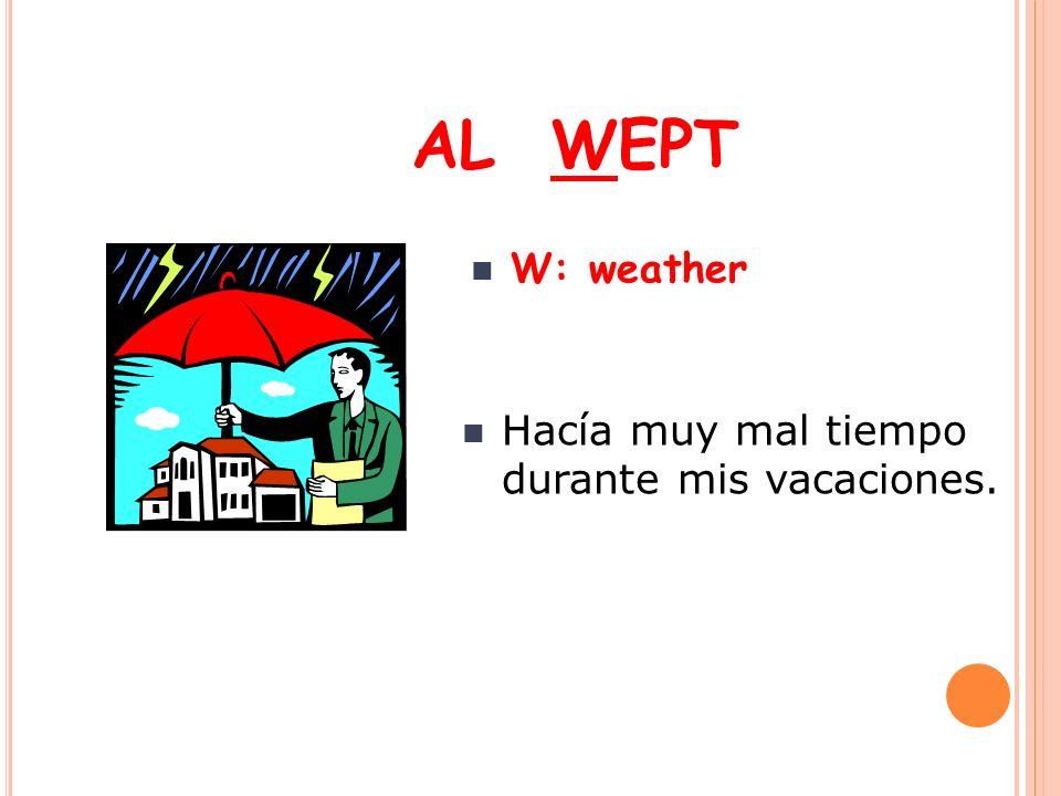 AL WEPT W: weather Hacía muy mal tiempo durante mis vacaciones.