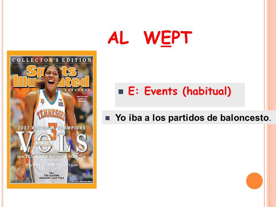 AL WEPT E: Events (habitual) Yo iba a los partidos de baloncesto.