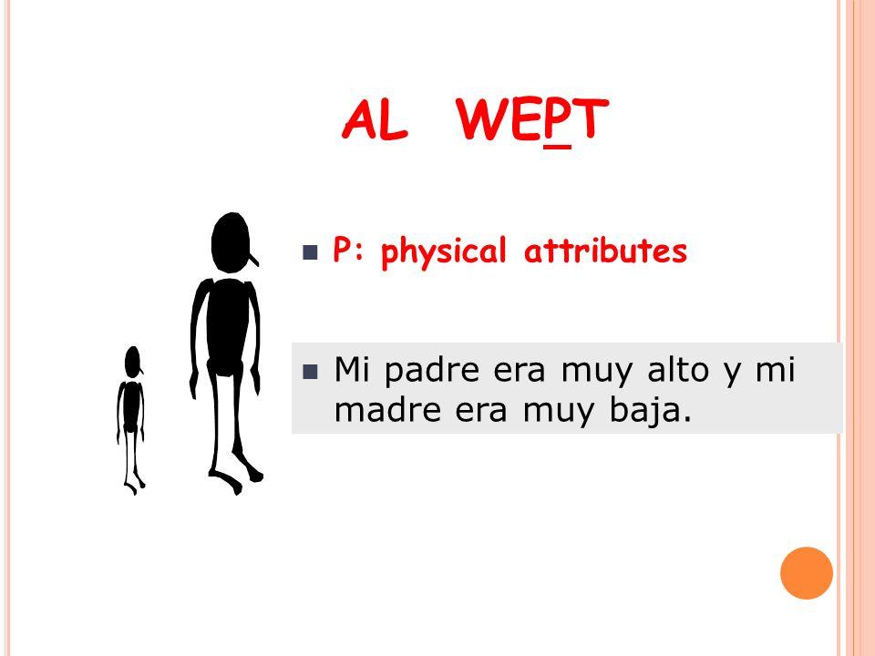 AL WEPT P: physical attributes Mi padre era muy alto y mi madre era muy baja.