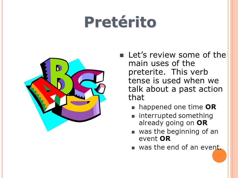 Pretérito Lets review some of the main uses of the preterite. This verb tense is used when we talk about a past action that happened one time OR inter