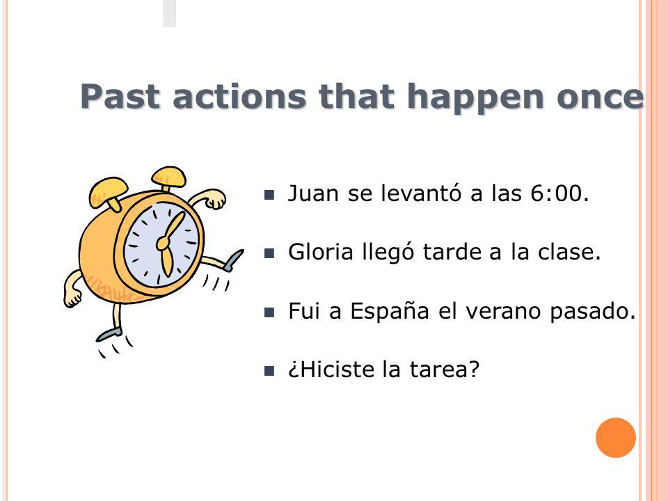 Past actions that happen once Juan se levantó a las 6:00. Gloria llegó tarde a la clase. Fui a España el verano pasado. ¿Hiciste la tarea?
