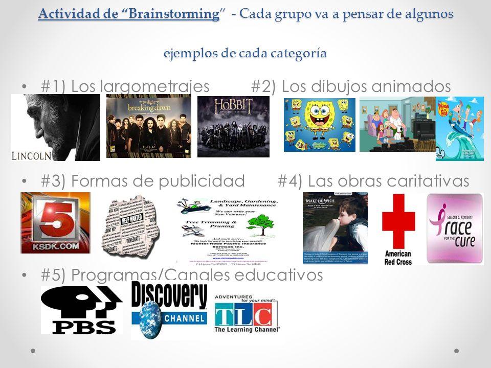 Actividad de Brainstorming - Cada grupo va a pensar de algunos ejemplos de cada categoría #1) Los largometrajes #2) Los dibujos animados #3) Formas de publicidad #4) Las obras caritativas #5) Programas/Canales educativos
