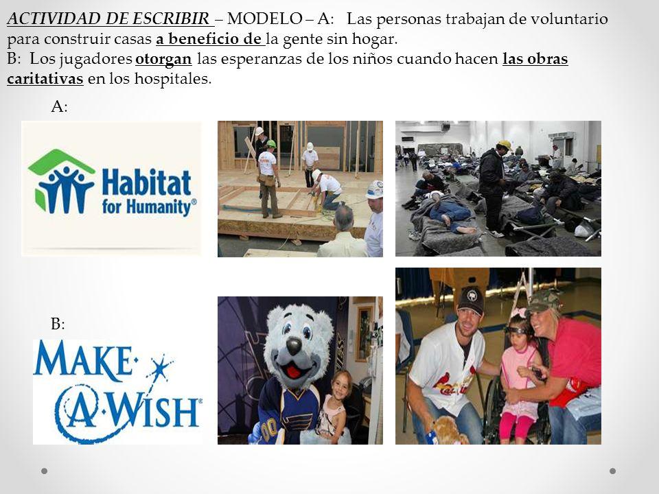 A: B: ACTIVIDAD DE ESCRIBIR – MODELO – A: Las personas trabajan de voluntario para construir casas a beneficio de la gente sin hogar.