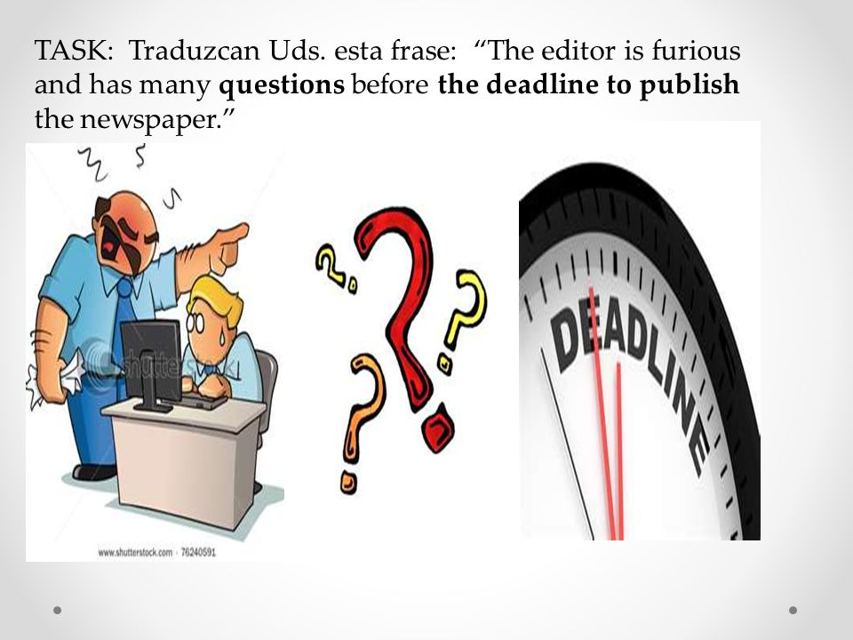 TASK: Traduzcan Uds. esta frase: The editor is furious and has many questions before the deadline to publish the newspaper.