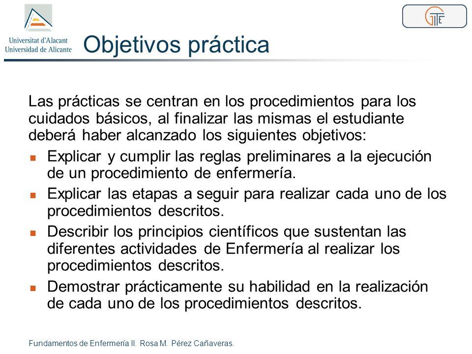 Objetivos práctica Fundamentos de Enfermería II. Rosa M. Pérez Cañaveras. Las prácticas se centran en los procedimientos para los cuidados básicos, al
