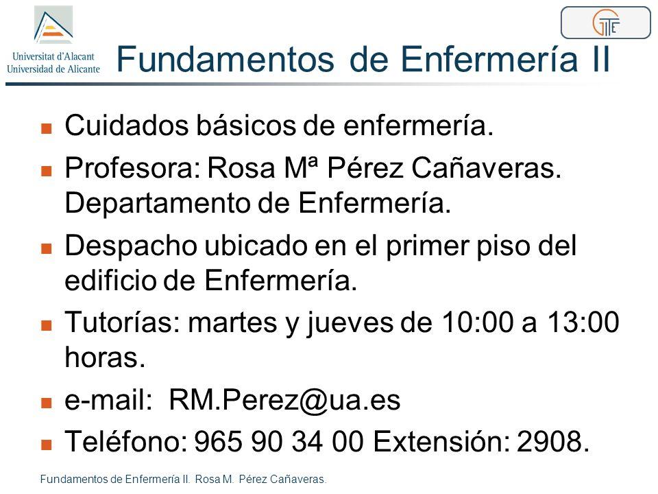 Fundamentos de Enfermería II Cuidados básicos de enfermería. Profesora: Rosa Mª Pérez Cañaveras. Departamento de Enfermería. Despacho ubicado en el pr