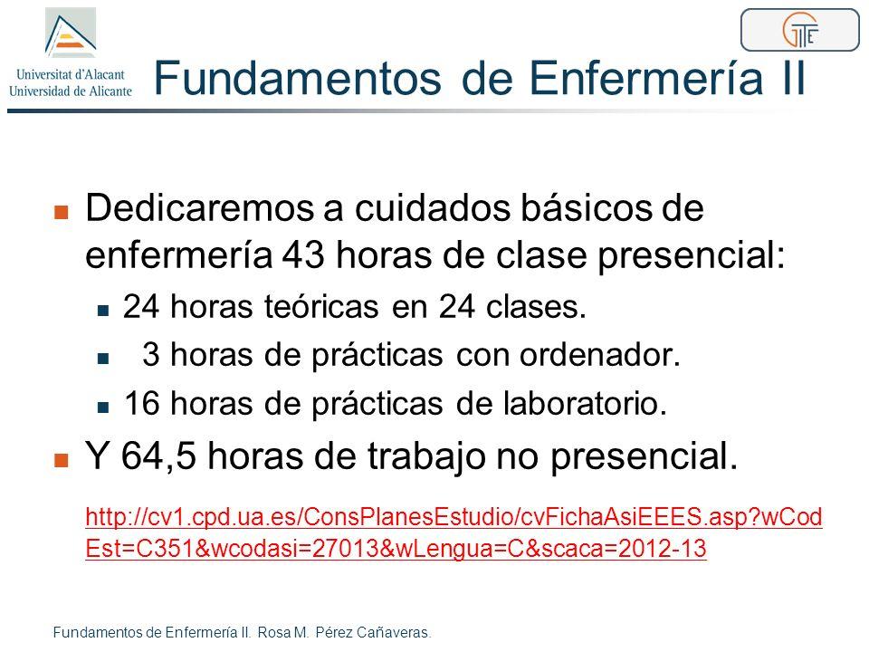 Fundamentos de Enfermería II Dedicaremos a cuidados básicos de enfermería 43 horas de clase presencial: 24 horas teóricas en 24 clases. 3 horas de prá