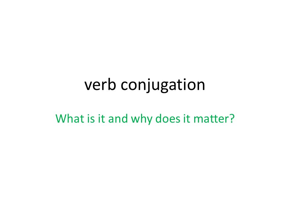 verb conjugation What is it and why does it matter