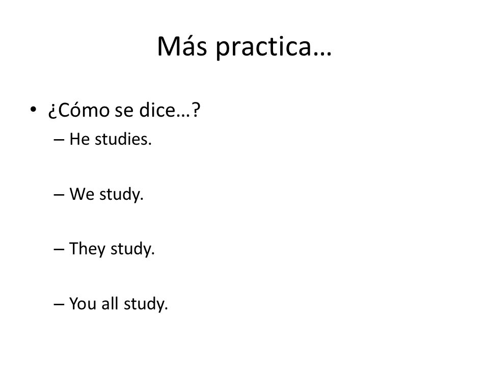 Más practica… ¿Cómo se dice… – He studies. – We study. – They study. – You all study.