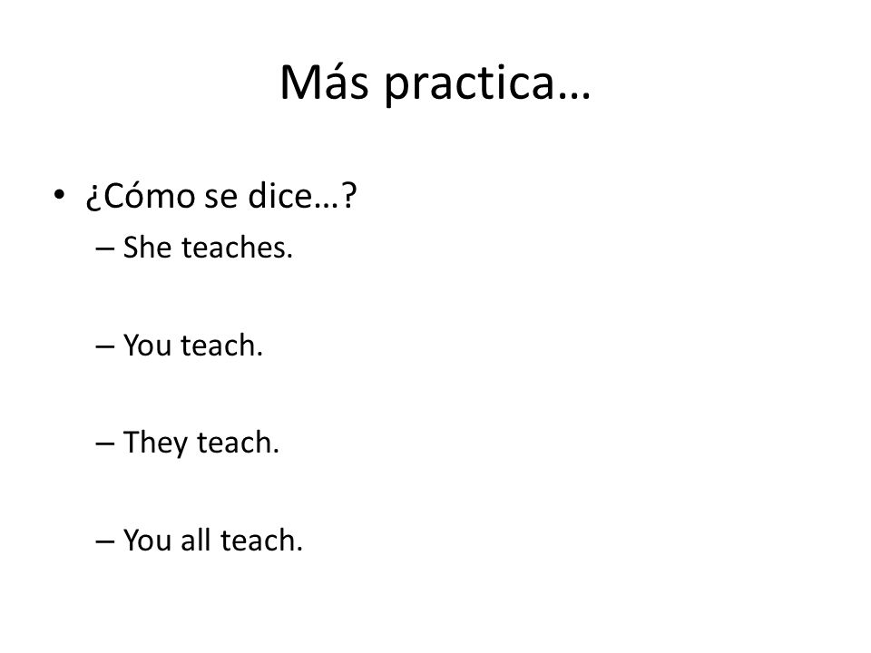 Más practica… ¿Cómo se dice… – She teaches. – You teach. – They teach. – You all teach.
