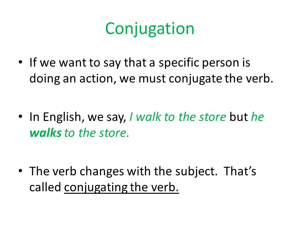 Conjugation If we want to say that a specific person is doing an action, we must conjugate the verb.