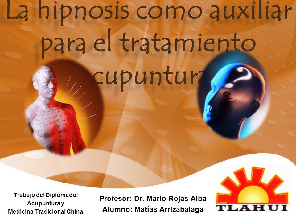 La hipnosis como auxiliar para el tratamiento acupuntural Trabajo del Diplomado: Acupuntura y Medicina Tradicional China Profesor: Dr. Mario Rojas Alb