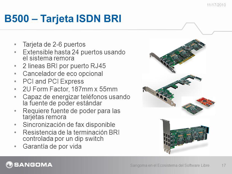 B500 – Tarjeta ISDN BRI 11/17/2010 Sangoma en el Ecosistema del Software Libre.17 Tarjeta de 2-6 puertos Extensible hasta 24 puertos usando el sistema remora 2 lineas BRI por puerto RJ45 Cancelador de eco opcional PCI and PCI Express 2U Form Factor, 187mm x 55mm Capaz de energizar teléfonos usando la fuente de poder estándar Requiere fuente de poder para las tarjetas remora Sincronización de fax disponible Resistencia de la terminación BRI controlada por un dip switch Garantía de por vida