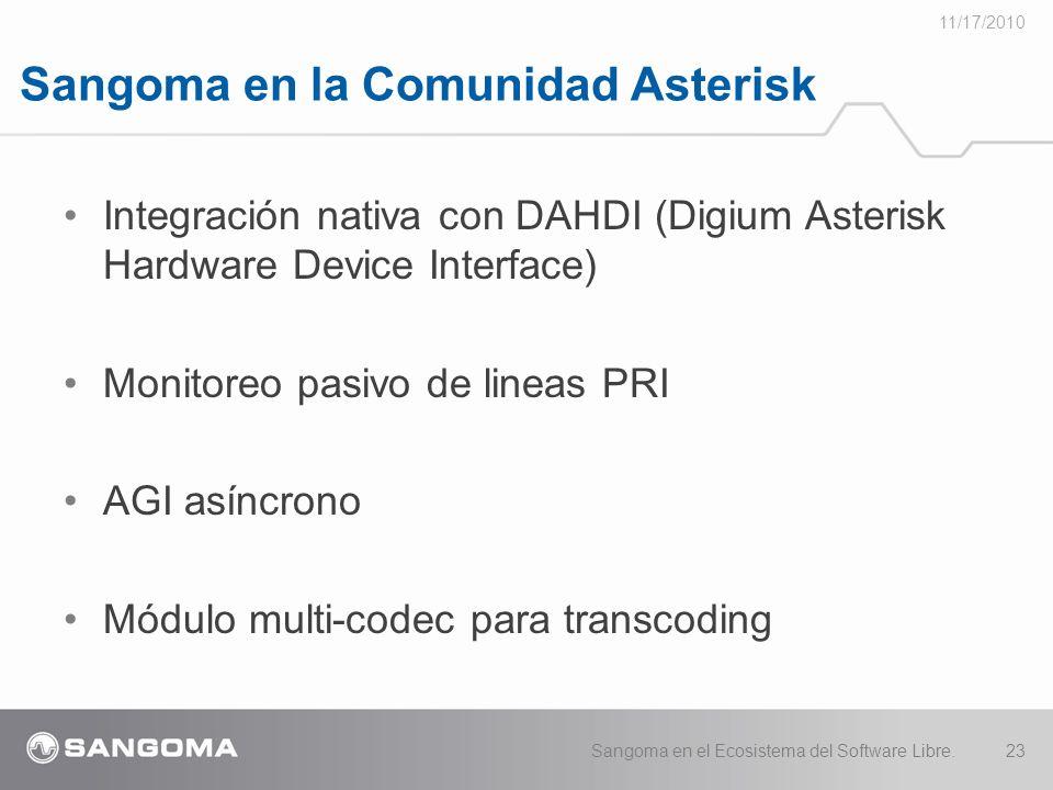 Sangoma en la Comunidad Asterisk 11/17/2010 Sangoma en el Ecosistema del Software Libre.23 Integración nativa con DAHDI (Digium Asterisk Hardware Device Interface) Monitoreo pasivo de lineas PRI AGI asíncrono Módulo multi-codec para transcoding