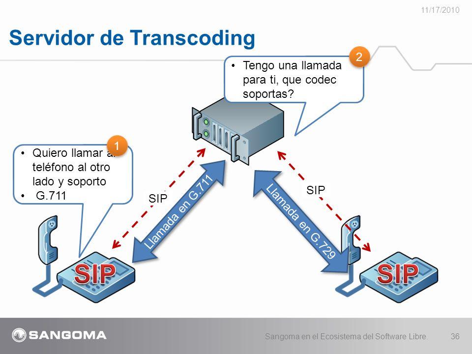 Servidor de Transcoding 11/17/2010 Sangoma en el Ecosistema del Software Libre.36 Llamada en G.711 Quiero llamar al teléfono al otro lado y soporto G.711 SIP Llamada en G.729 1 1 SIP Tengo una llamada para ti, que codec soportas.