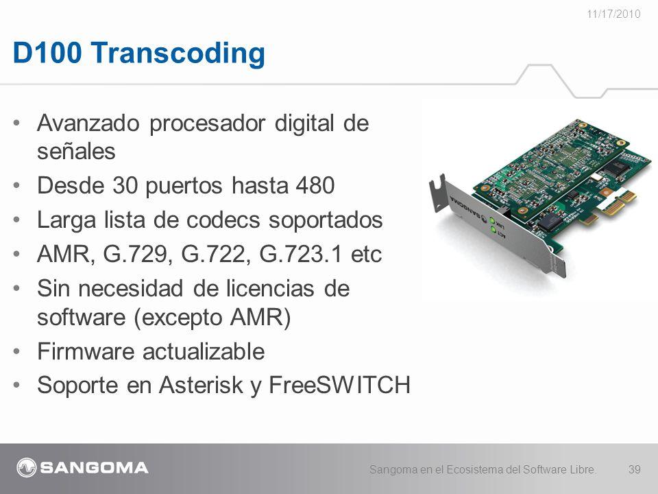 D100 Transcoding 11/17/2010 Sangoma en el Ecosistema del Software Libre.39 Avanzado procesador digital de señales Desde 30 puertos hasta 480 Larga lista de codecs soportados AMR, G.729, G.722, G.723.1 etc Sin necesidad de licencias de software (excepto AMR) Firmware actualizable Soporte en Asterisk y FreeSWITCH