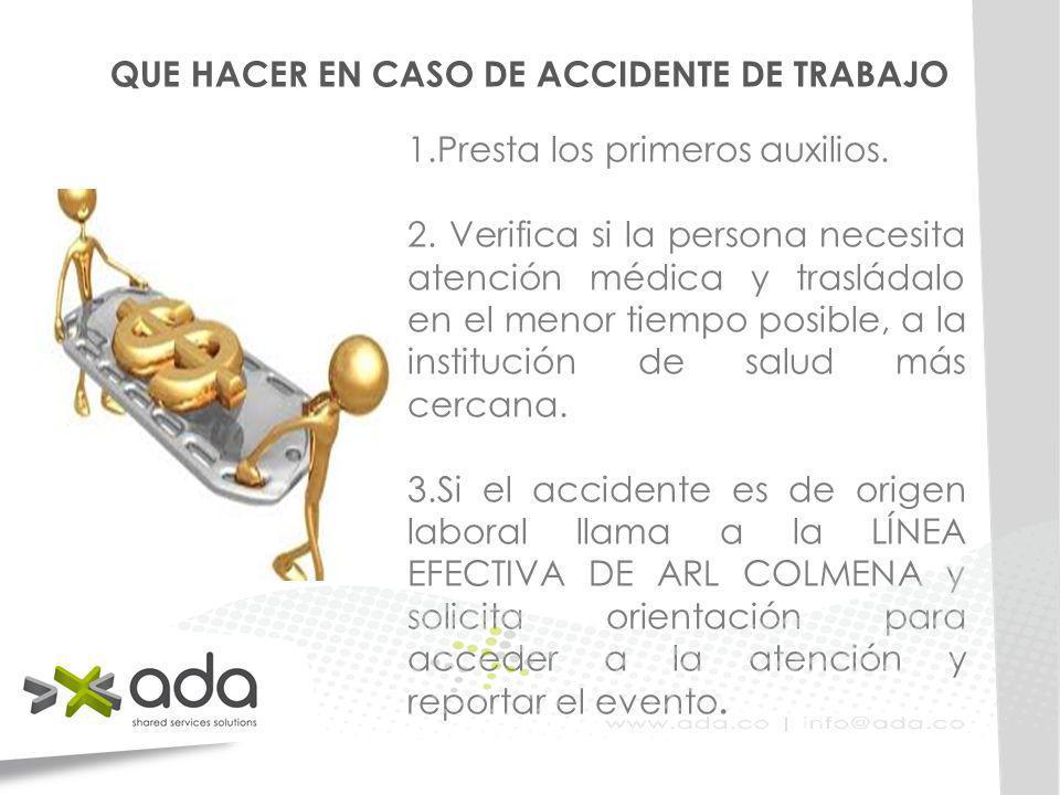 QUE HACER EN CASO DE ACCIDENTE DE TRABAJO 1.Presta los primeros auxilios. 2. Verifica si la persona necesita atención médica y trasládalo en el menor