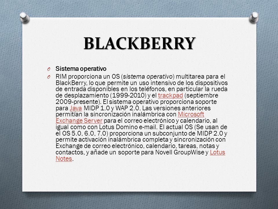 BLACKBERRY O Sistema operativo O RIM proporciona un OS (sistema operativo) multitarea para el BlackBerry, lo que permite un uso intensivo de los dispositivos de entrada disponibles en los teléfonos, en particular la rueda de desplazamiento (1999-2010) y el trackpad (septiembre 2009-presente).