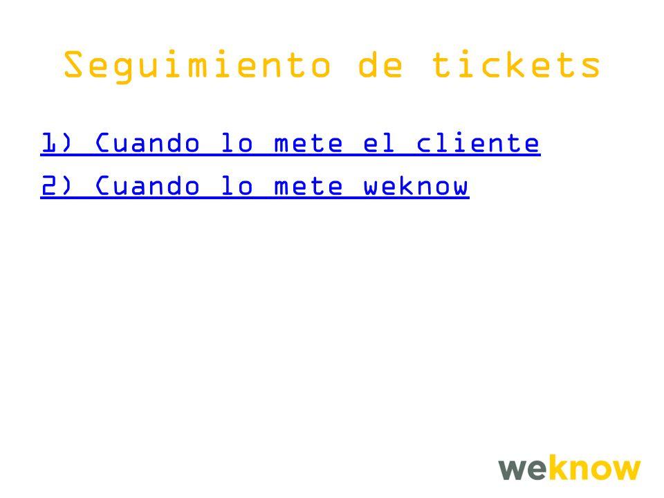Seguimiento de tickets 1) Cuando lo mete el cliente 2) Cuando lo mete weknow