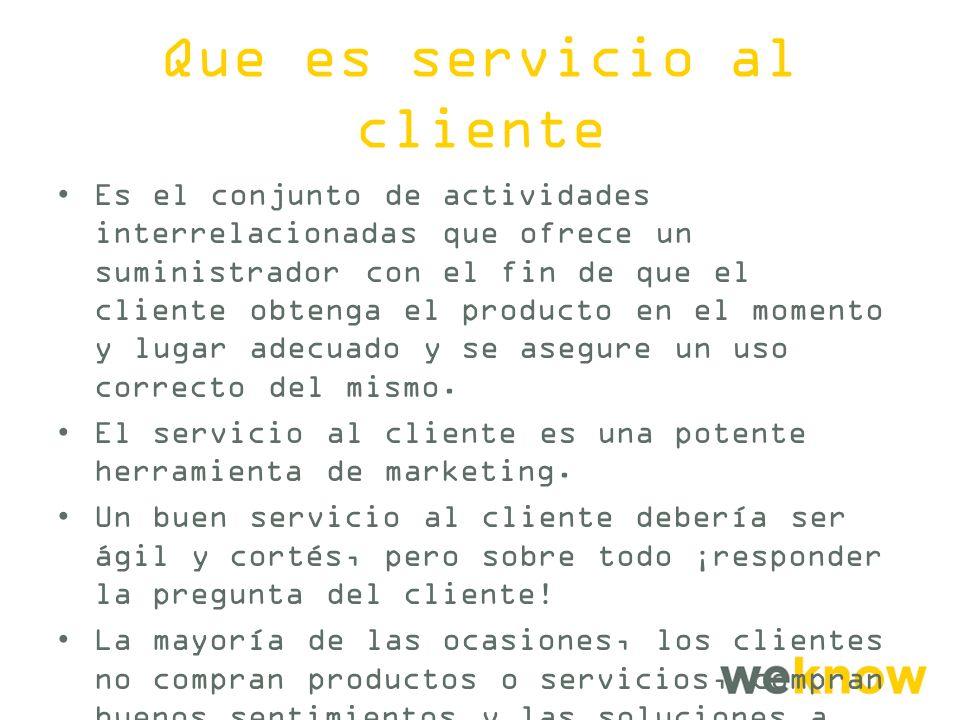 Que es servicio al cliente Es el conjunto de actividades interrelacionadas que ofrece un suministrador con el fin de que el cliente obtenga el producto en el momento y lugar adecuado y se asegure un uso correcto del mismo.