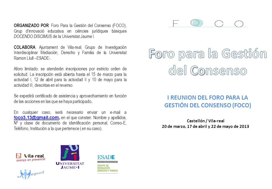 I REUNION DEL FORO PARA LA GESTIÓN DEL CONSENSO (FOCO) ORGANIZADO POR : Foro Para la Gestión del Consenso (FOCO), Grup d innovació educativa en ciències jurídiques bàsiques DOCENDO DISCIMUS de la Universitat Jaume I.