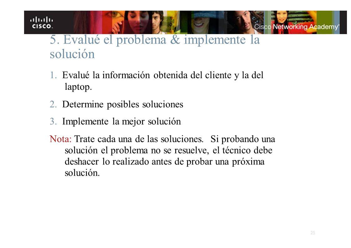 5. Evalué el problema & implemente la solución 1. Evalué la información obtenida del cliente y la del laptop. 2. Determine posibles soluciones 3. Impl
