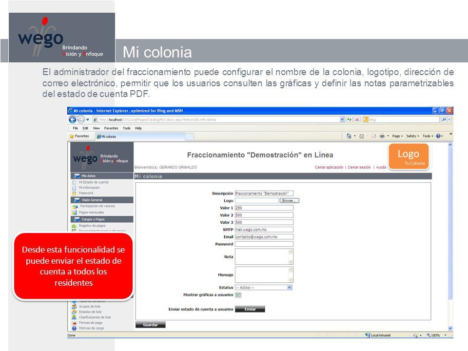 Mi colonia El administrador del fraccionamiento puede configurar el nombre de la colonia, logotipo, dirección de correo electrónico, permitir que los usuarios consulten las gráficas y definir las notas parametrizables del estado de cuenta PDF.