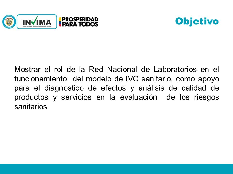 Objetivo Mostrar el rol de la Red Nacional de Laboratorios en el funcionamiento del modelo de IVC sanitario, como apoyo para el diagnostico de efectos y análisis de calidad de productos y servicios en la evaluación de los riesgos sanitarios