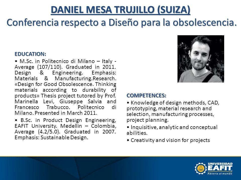 DANIEL MESA TRUJILLO (SUIZA) Conferencia respecto a Diseño para la obsolescencia. EDUCATION: M.Sc. in Politecnico di Milano – Italy - Average (107/110