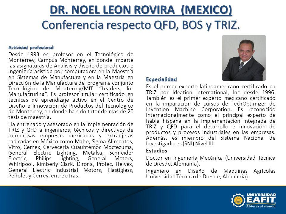 DR. NOEL LEON ROVIRA (MEXICO) Conferencia respecto QFD, BOS y TRIZ. Actividad profesional Desde 1993 es profesor en el Tecnológico de Monterrey, Campu